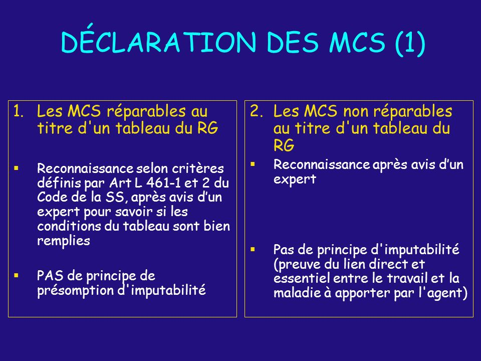 DÉCLARATION DES MCS (2) Demande à l initiative de l agent Aucun délai opposable à la demande de reconnaissance Pièces contenues dans le dossier : CMI descriptif des lésions +/- arrêt(s) de travail Enquête administrative avec rapport hiérarchique de l employeur Rapport écrit du médecin de prévention sous pli fermé Avis dun expert Imputabilité au service reconnue par la commission de réforme (CDR)