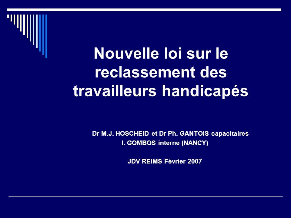 Nouvelle loi sur le reclassement des travailleurs handicapés Dr M.J. HOSCHEID et Dr Ph. GANTOIS capacitaires I. GOMBOS interne (NANCY) JDV REIMS Févri