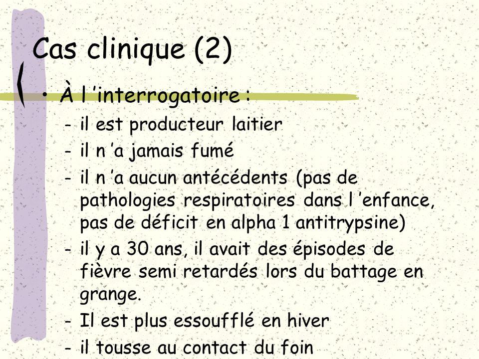 Cas clinique (2) À l interrogatoire : – il est producteur laitier – il n a jamais fumé – il n a aucun antécédents (pas de pathologies respiratoires da