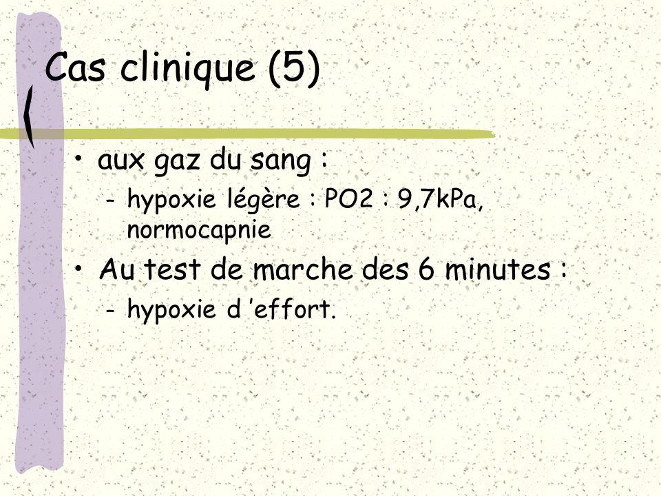 Cas clinique (5) aux gaz du sang : – hypoxie légère : PO2 : 9,7kPa, normocapnie Au test de marche des 6 minutes : – hypoxie d effort.