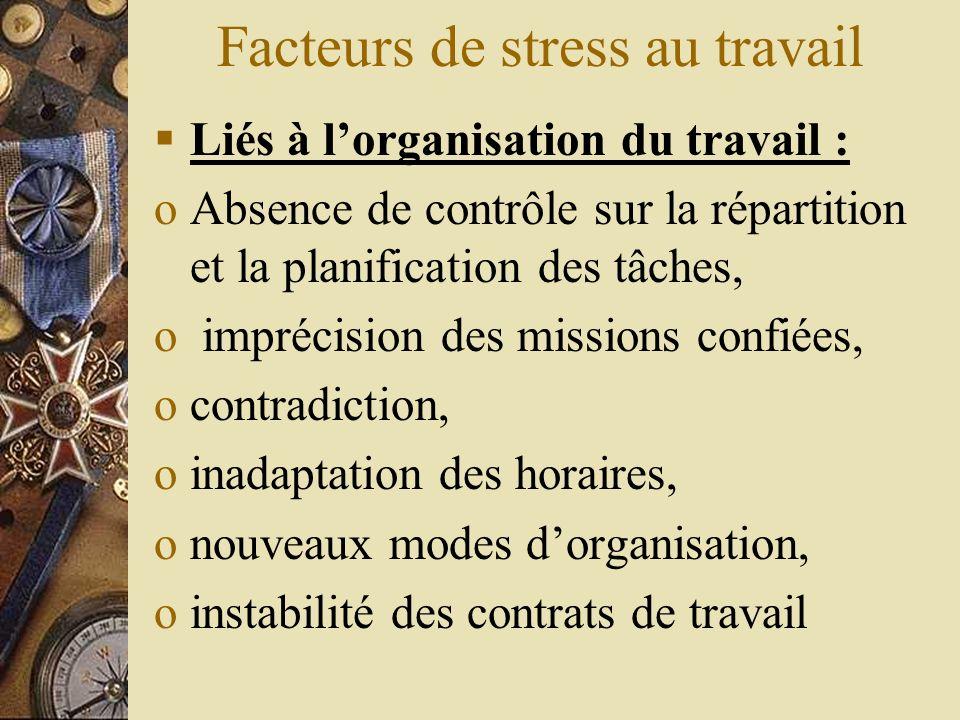 Facteurs de stress au travail Liés à lorganisation du travail : oAbsence de contrôle sur la répartition et la planification des tâches, o imprécision