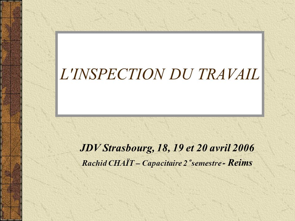 L INSPECTION DU TRAVAIL JDV Strasbourg, 18, 19 et 20 avril 2006 Rachid CHAÏT – Capacitaire 2° semestre - Reims
