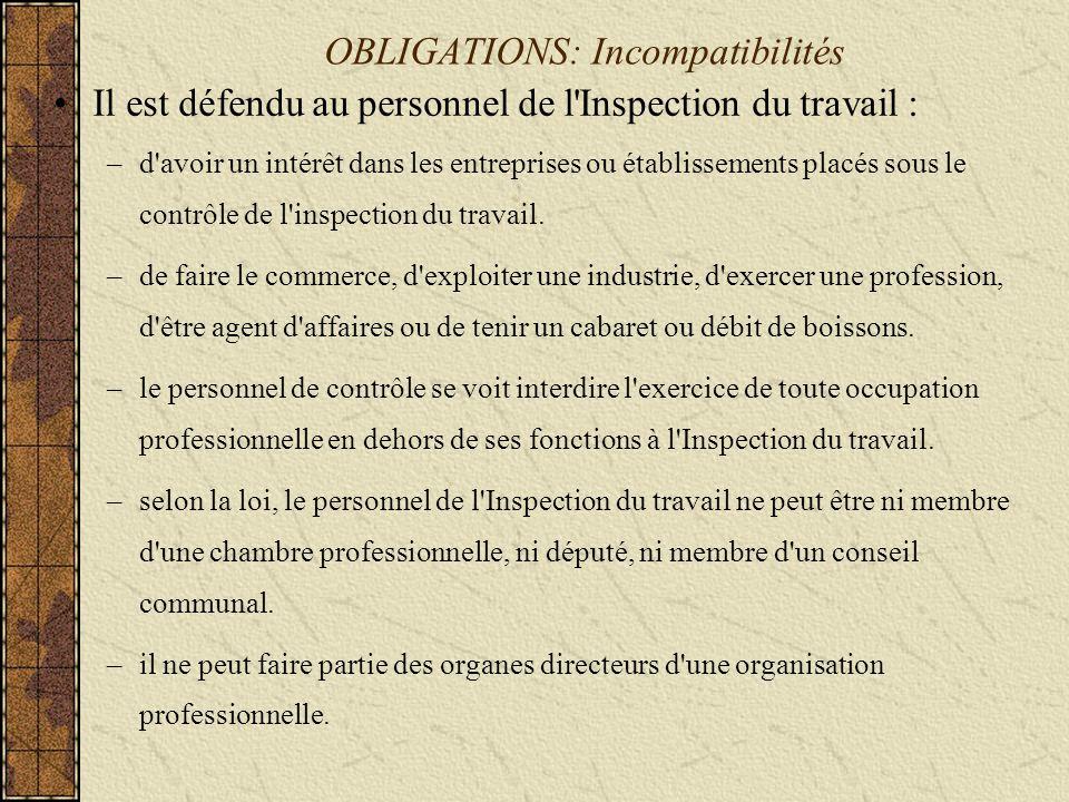 OBLIGATIONS: Incompatibilités Il est défendu au personnel de l Inspection du travail : –d avoir un intérêt dans les entreprises ou établissements placés sous le contrôle de l inspection du travail.