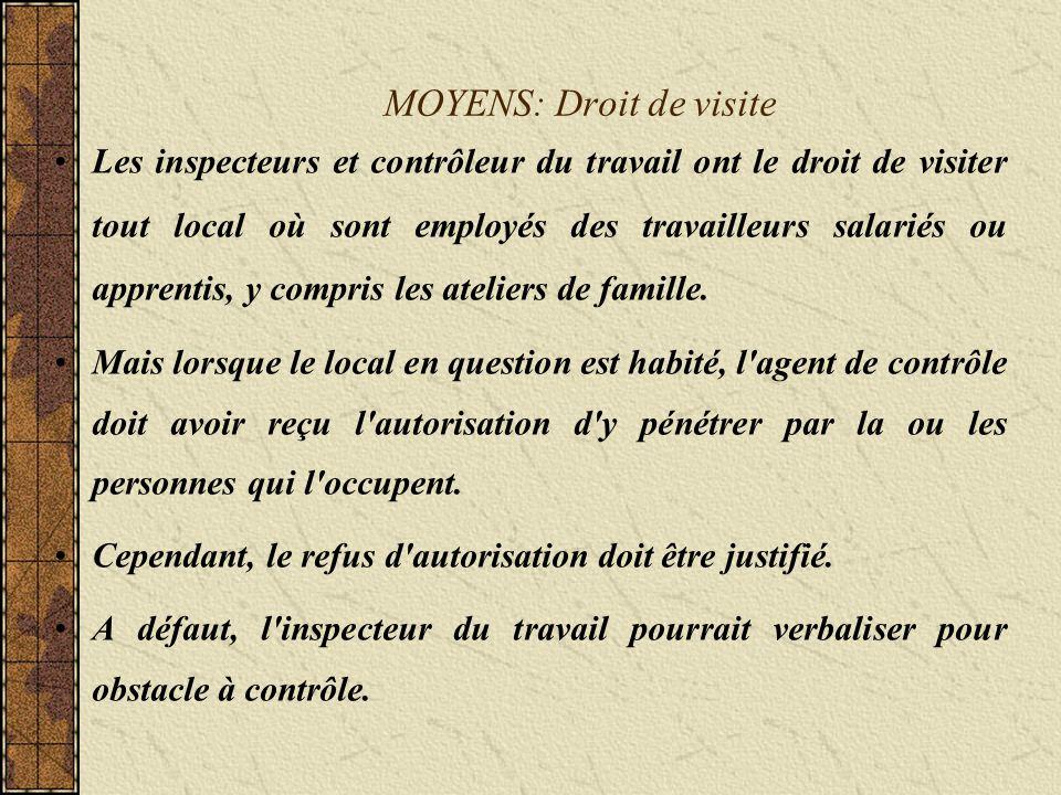 MOYENS: Droit de visite Les inspecteurs et contrôleur du travail ont le droit de visiter tout local où sont employés des travailleurs salariés ou apprentis, y compris les ateliers de famille.