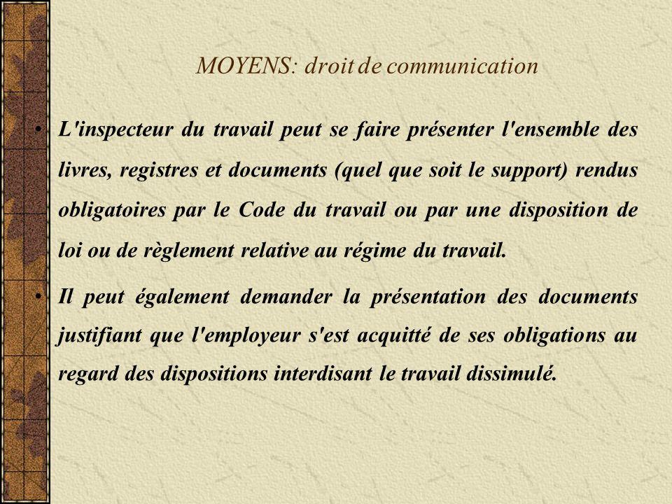 MOYENS: droit de communication L inspecteur du travail peut se faire présenter l ensemble des livres, registres et documents (quel que soit le support) rendus obligatoires par le Code du travail ou par une disposition de loi ou de règlement relative au régime du travail.