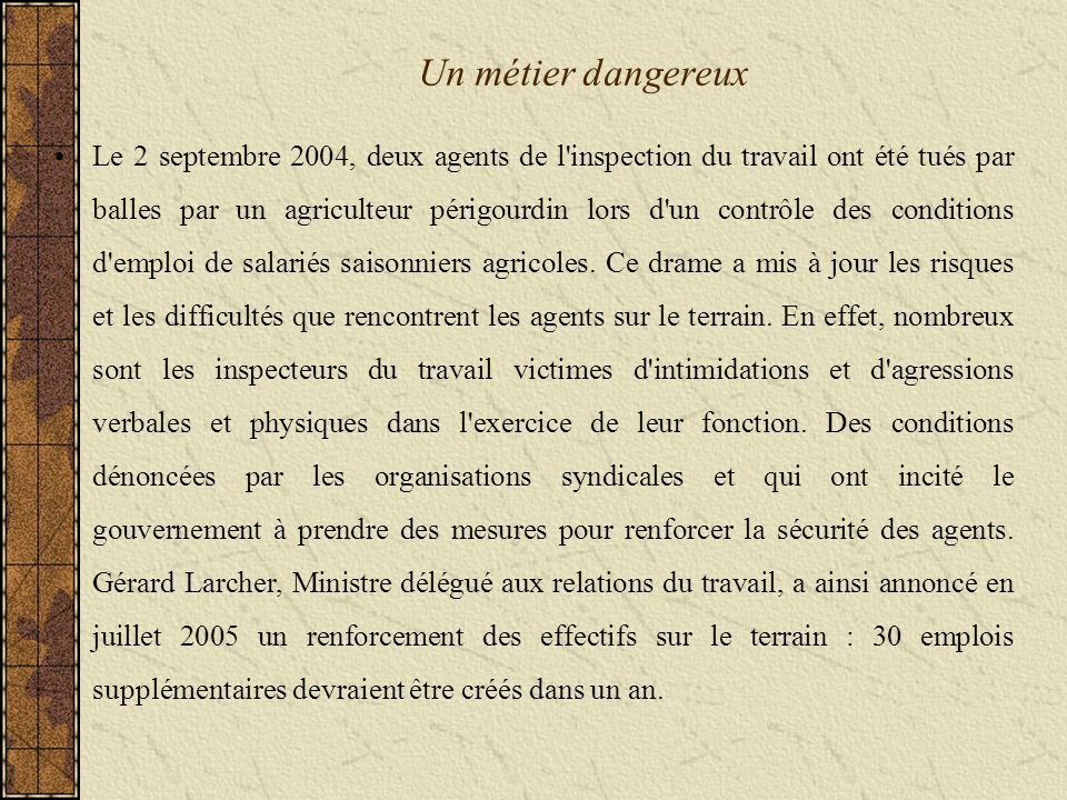 Un métier dangereux Le 2 septembre 2004, deux agents de l inspection du travail ont été tués par balles par un agriculteur périgourdin lors d un contrôle des conditions d emploi de salariés saisonniers agricoles.
