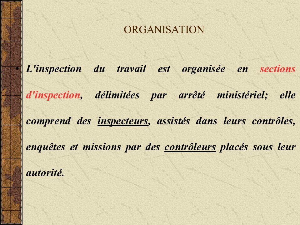ORGANISATION L inspection du travail est organisée en sections d inspection, délimitées par arrêté ministériel; elle comprend des inspecteurs, assistés dans leurs contrôles, enquêtes et missions par des contrôleurs placés sous leur autorité.