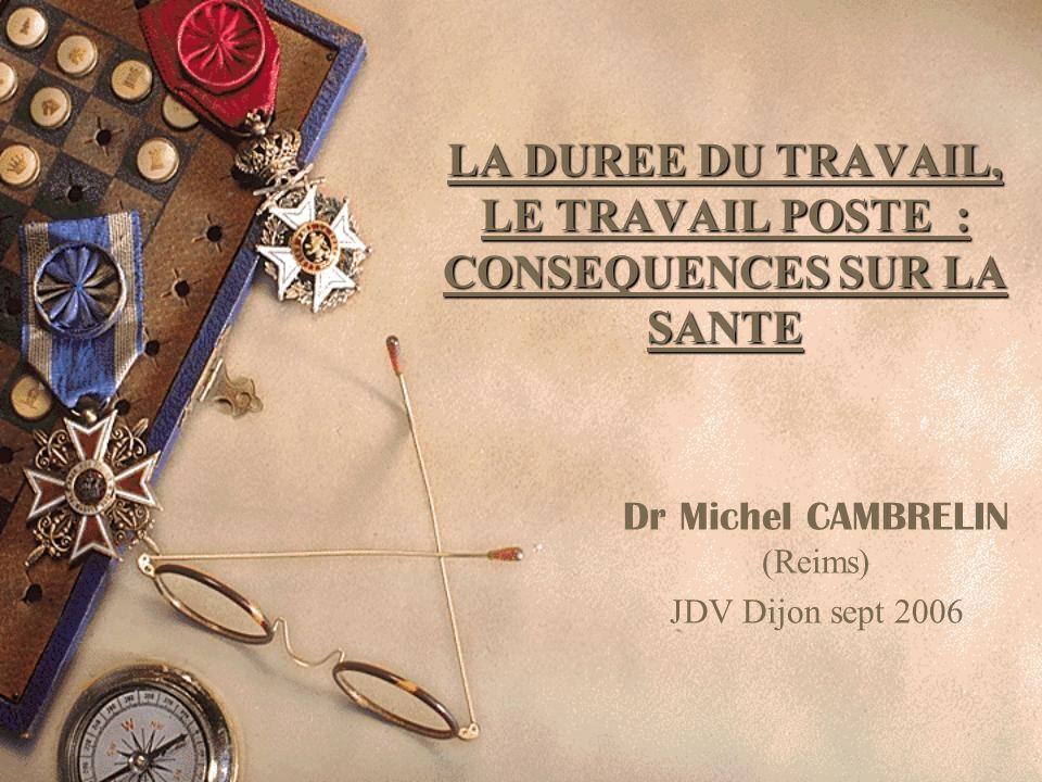 LA DUREE DU TRAVAIL, LE TRAVAIL POSTE : CONSEQUENCES SUR LA SANTE Dr Michel CAMBRELIN (Reims) JDV Dijon sept 2006
