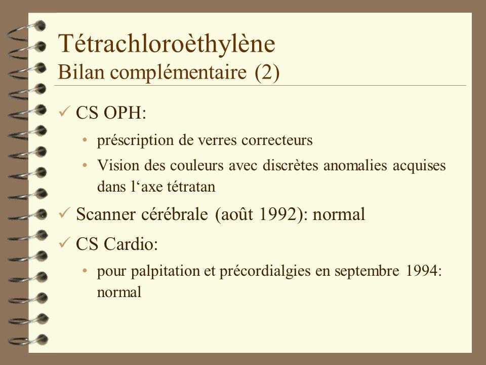 Tétrachloroèthylène Bilan complémentaire (2) ü CS OPH: préscription de verres correcteurs Vision des couleurs avec discrètes anomalies acquises dans laxe tétratan ü Scanner cérébrale (août 1992): normal ü CS Cardio: pour palpitation et précordialgies en septembre 1994: normal