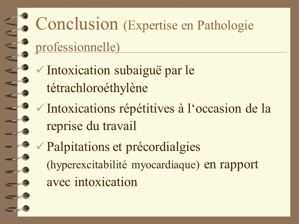 Conclusion (Expertise en Pathologie professionnelle) ü Intoxication subaiguë par le tétrachloroéthylène ü Intoxications répétitives à loccasion de la