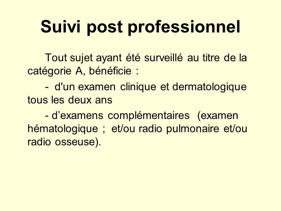 Suivi post professionnel Tout sujet ayant été surveillé au titre de la catégorie A, bénéficie : - d un examen clinique et dermatologique tous les deux ans - dexamens complémentaires (examen hématologique ; et/ou radio pulmonaire et/ou radio osseuse).