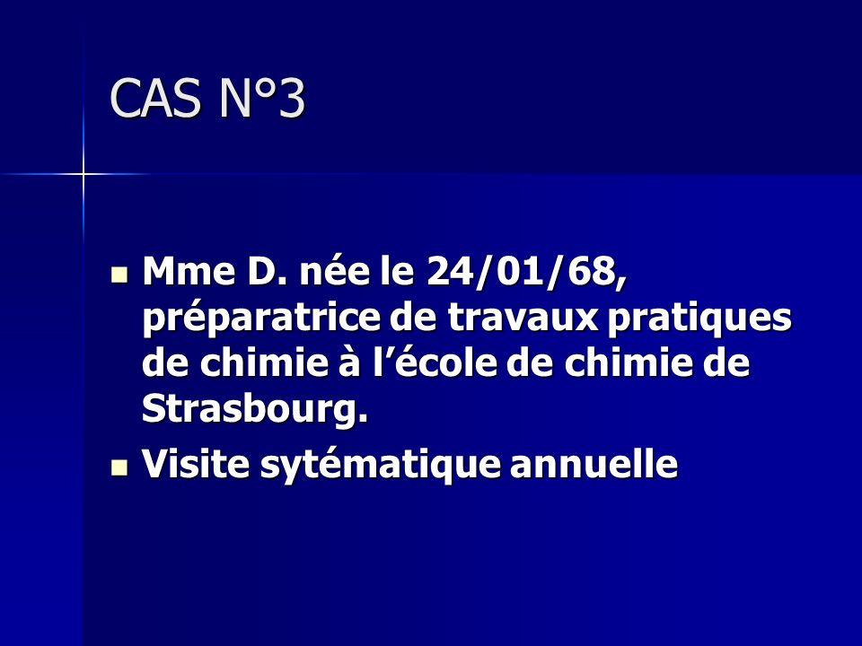 CAS N°3 Mme D. née le 24/01/68, préparatrice de travaux pratiques de chimie à lécole de chimie de Strasbourg. Mme D. née le 24/01/68, préparatrice de