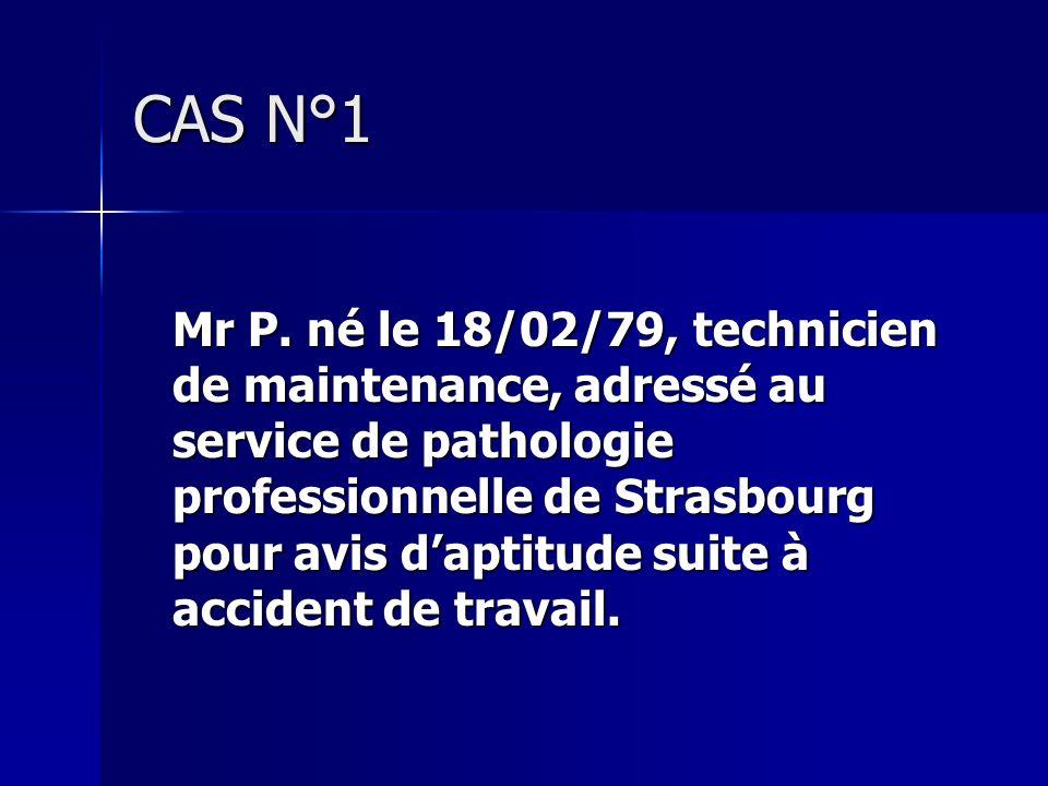 CAS N°1 Mr P. né le 18/02/79, technicien de maintenance, adressé au service de pathologie professionnelle de Strasbourg pour avis daptitude suite à ac