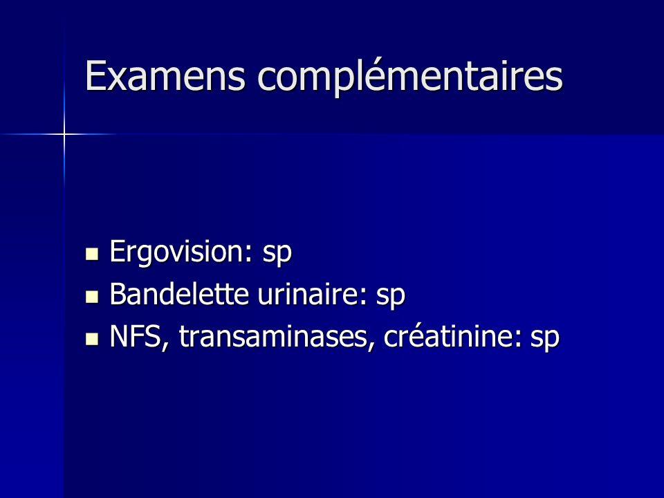 Examens complémentaires Examens complémentaires Ergovision: sp Ergovision: sp Bandelette urinaire: sp Bandelette urinaire: sp NFS, transaminases, créa