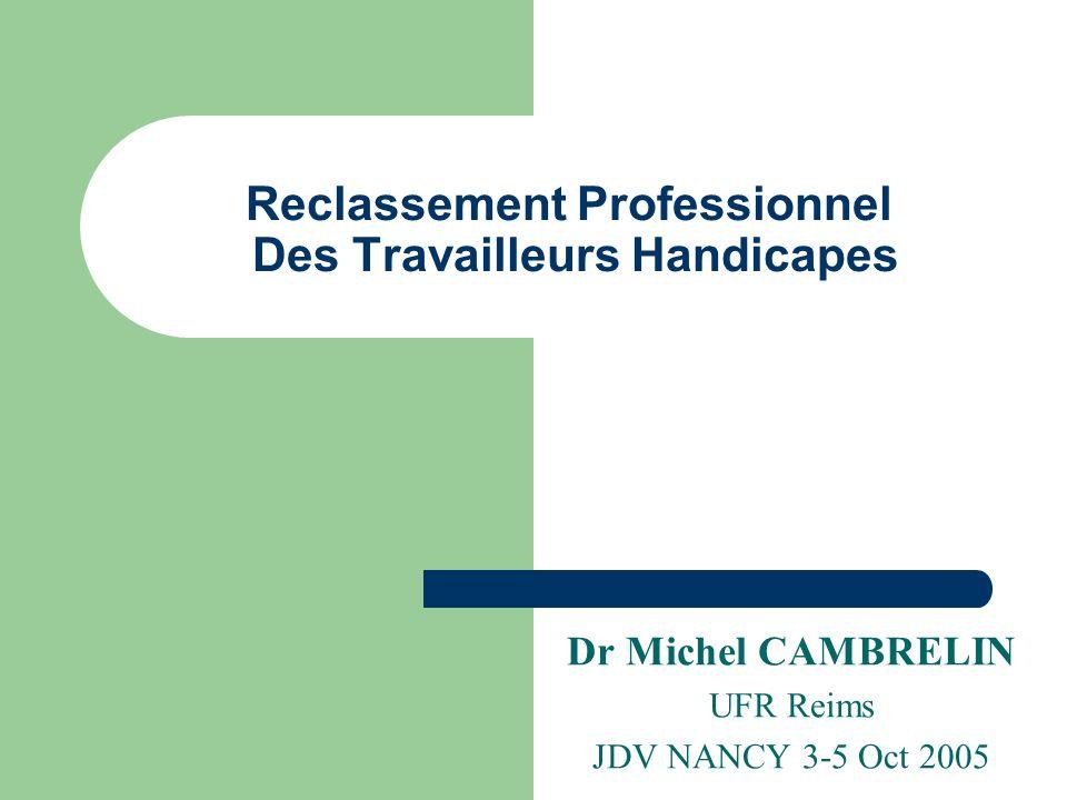 Reclassement Professionnel Des Travailleurs Handicapes Dr Michel CAMBRELIN UFR Reims JDV NANCY 3-5 Oct 2005