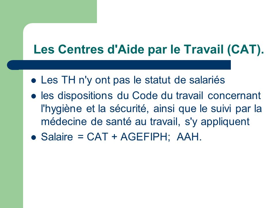 Les Centres d'Aide par le Travail (CAT). Les TH n'y ont pas le statut de salariés les dispositions du Code du travail concernant l'hygiène et la sécur