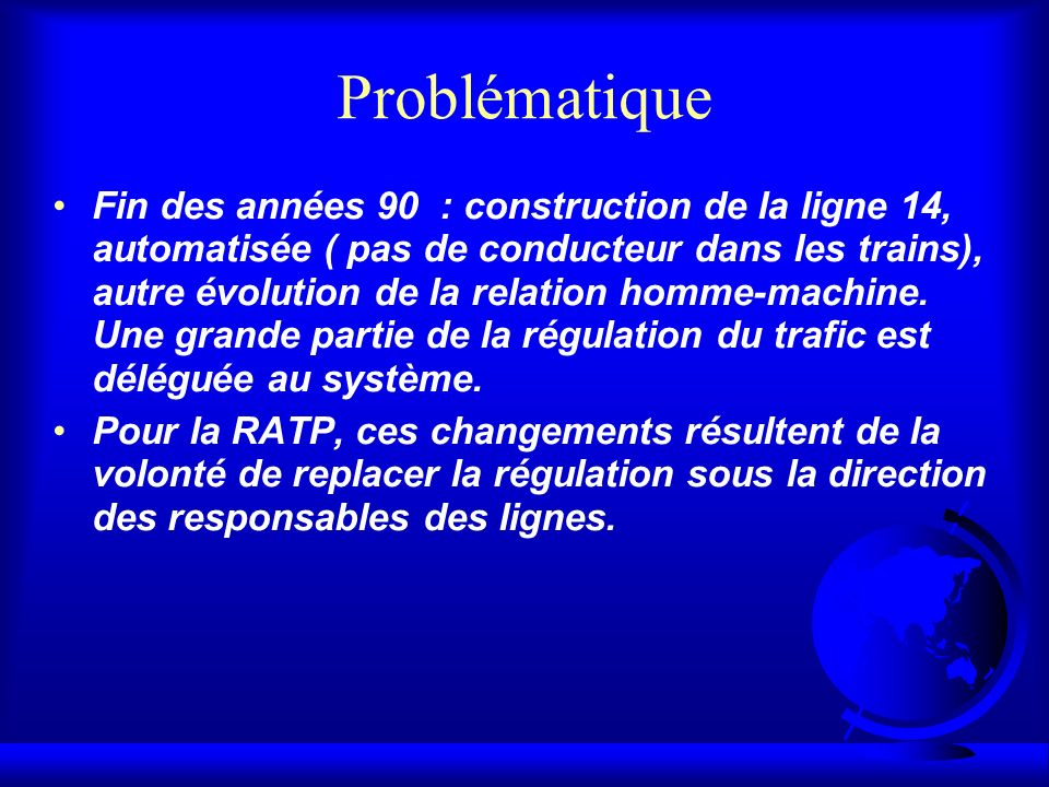 Problématique Fin des années 90 : construction de la ligne 14, automatisée ( pas de conducteur dans les trains), autre évolution de la relation homme-