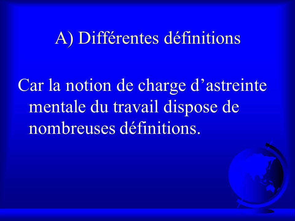 A) Différentes définitions Car la notion de charge dastreinte mentale du travail dispose de nombreuses définitions.