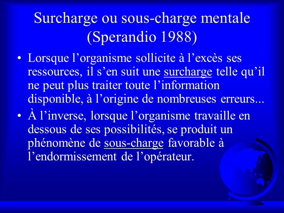 Surcharge ou sous-charge mentale (Sperandio 1988) Lorsque lorganisme sollicite à lexcès ses ressources, il sen suit une surcharge telle quil ne peut p