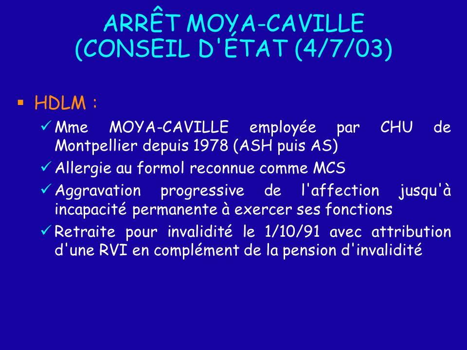 ARRÊT MOYA-CAVILLE (CONSEIL D ÉTAT (4/7/03) HDLM : Mme MOYA-CAVILLE employée par CHU de Montpellier depuis 1978 (ASH puis AS) Allergie au formol reconnue comme MCS Aggravation progressive de l affection jusqu à incapacité permanente à exercer ses fonctions Retraite pour invalidité le 1/10/91 avec attribution d une RVI en complément de la pension d invalidité