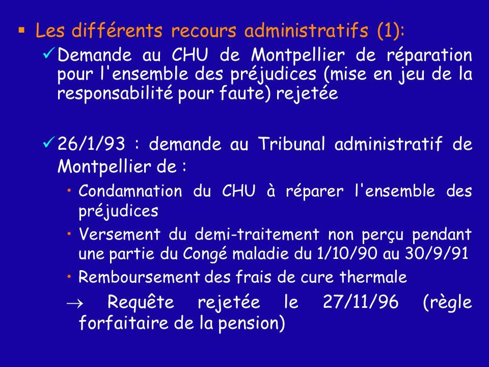 Les différents recours administratifs (1): Demande au CHU de Montpellier de réparation pour l ensemble des préjudices (mise en jeu de la responsabilité pour faute) rejetée 26/1/93 : demande au Tribunal administratif de Montpellier de : Condamnation du CHU à réparer l ensemble des préjudices Versement du demi-traitement non perçu pendant une partie du Congé maladie du 1/10/90 au 30/9/91 Remboursement des frais de cure thermale Requête rejetée le 27/11/96 (règle forfaitaire de la pension)