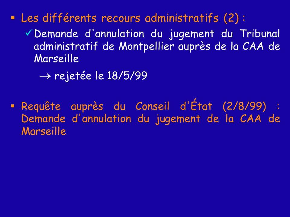 Les différents recours administratifs (2) : Demande d annulation du jugement du Tribunal administratif de Montpellier auprès de la CAA de Marseille rejetée le 18/5/99 Requête auprès du Conseil d État (2/8/99) : Demande d annulation du jugement de la CAA de Marseille