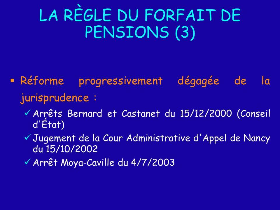 LA RÈGLE DU FORFAIT DE PENSIONS (3) Réforme progressivement dégagée de la jurisprudence : Arrêts Bernard et Castanet du 15/12/2000 (Conseil d État) Jugement de la Cour Administrative d Appel de Nancy du 15/10/2002 Arrêt Moya-Caville du 4/7/2003