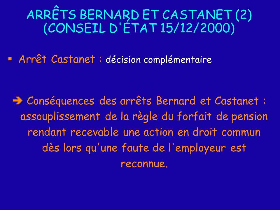 ARRÊTS BERNARD ET CASTANET (2) (CONSEIL D ÉTAT 15/12/2000) Arrêt Castanet : décision complémentaire Conséquences des arrêts Bernard et Castanet : assouplissement de la règle du forfait de pension rendant recevable une action en droit commun dès lors qu une faute de l employeur est reconnue.