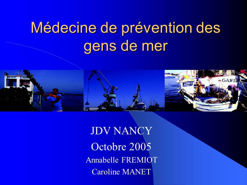 Médecine de prévention des gens de mer JDV NANCY Octobre 2005 Annabelle FREMIOT Caroline MANET