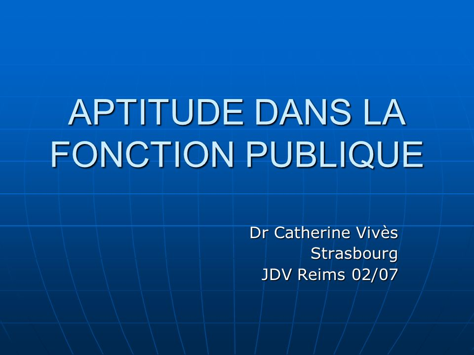 APTITUDE DANS LA FONCTION PUBLIQUE Dr Catherine Vivès Strasbourg JDV Reims 02/07