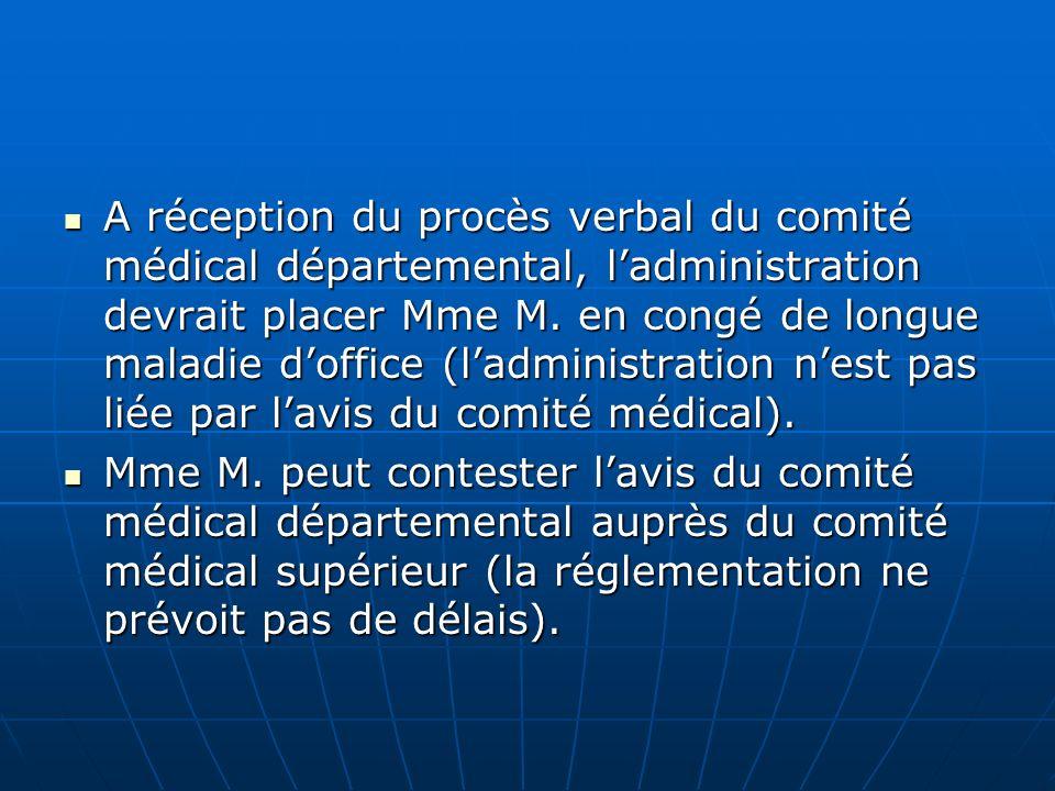 A réception du procès verbal du comité médical départemental, ladministration devrait placer Mme M. en congé de longue maladie doffice (ladministratio
