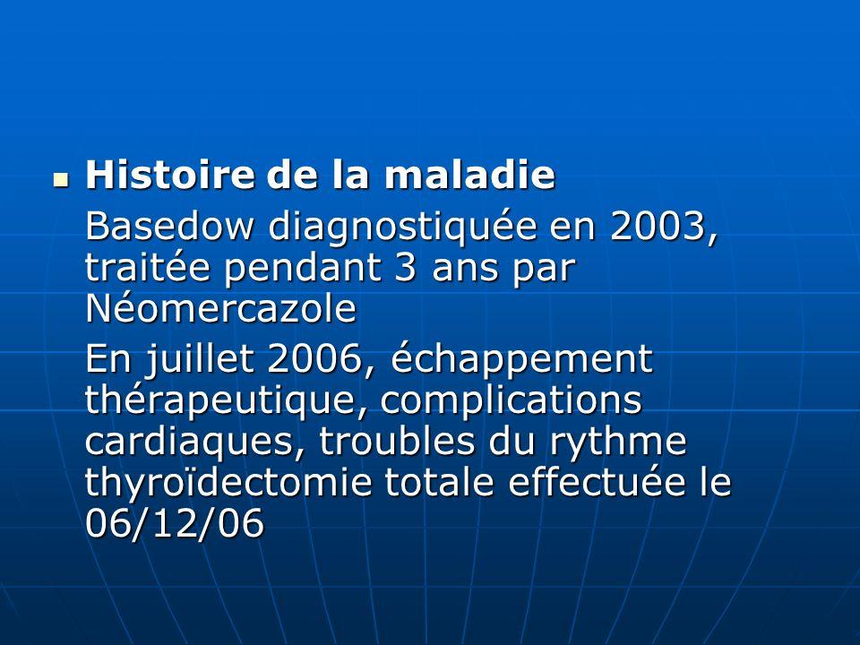 Histoire de la maladie Histoire de la maladie Basedow diagnostiquée en 2003, traitée pendant 3 ans par Néomercazole En juillet 2006, échappement théra