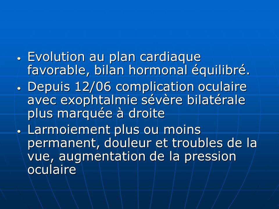 Evolution au plan cardiaque favorable, bilan hormonal équilibré. Evolution au plan cardiaque favorable, bilan hormonal équilibré. Depuis 12/06 complic