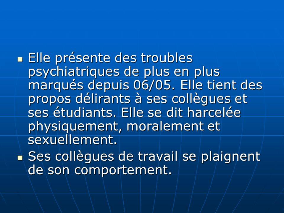 Elle présente des troubles psychiatriques de plus en plus marqués depuis 06/05. Elle tient des propos délirants à ses collègues et ses étudiants. Elle