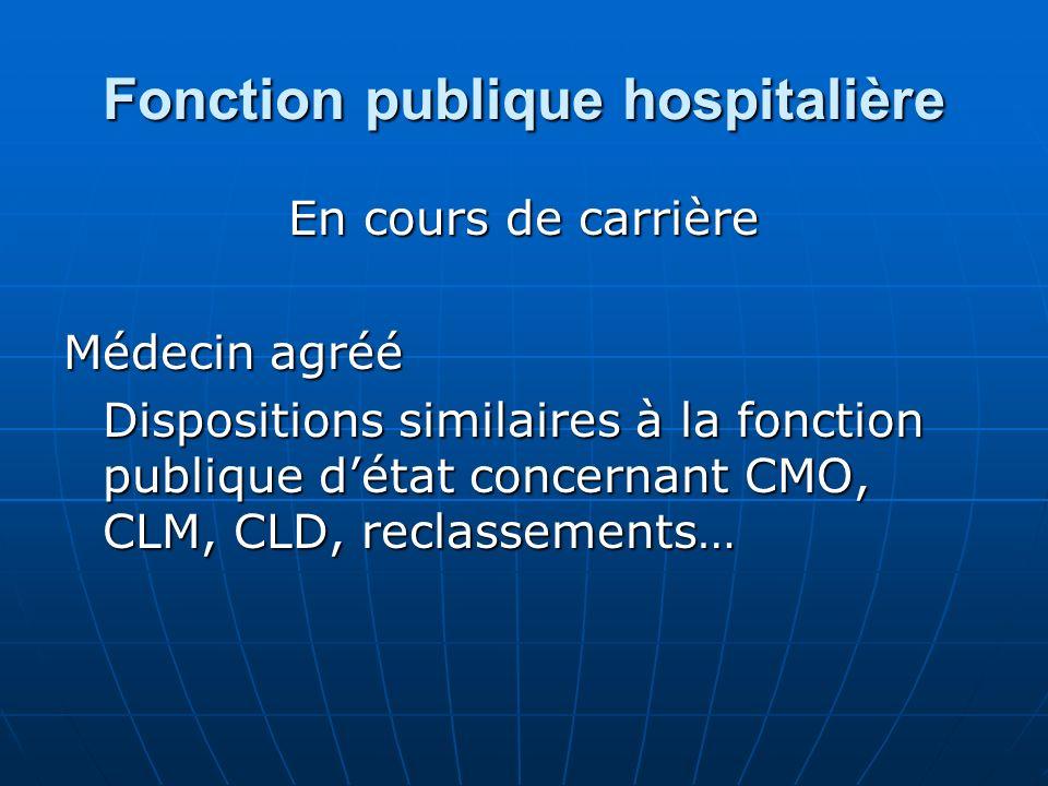 Fonction publique hospitalière En cours de carrière Médecin agréé Dispositions similaires à la fonction publique détat concernant CMO, CLM, CLD, recla