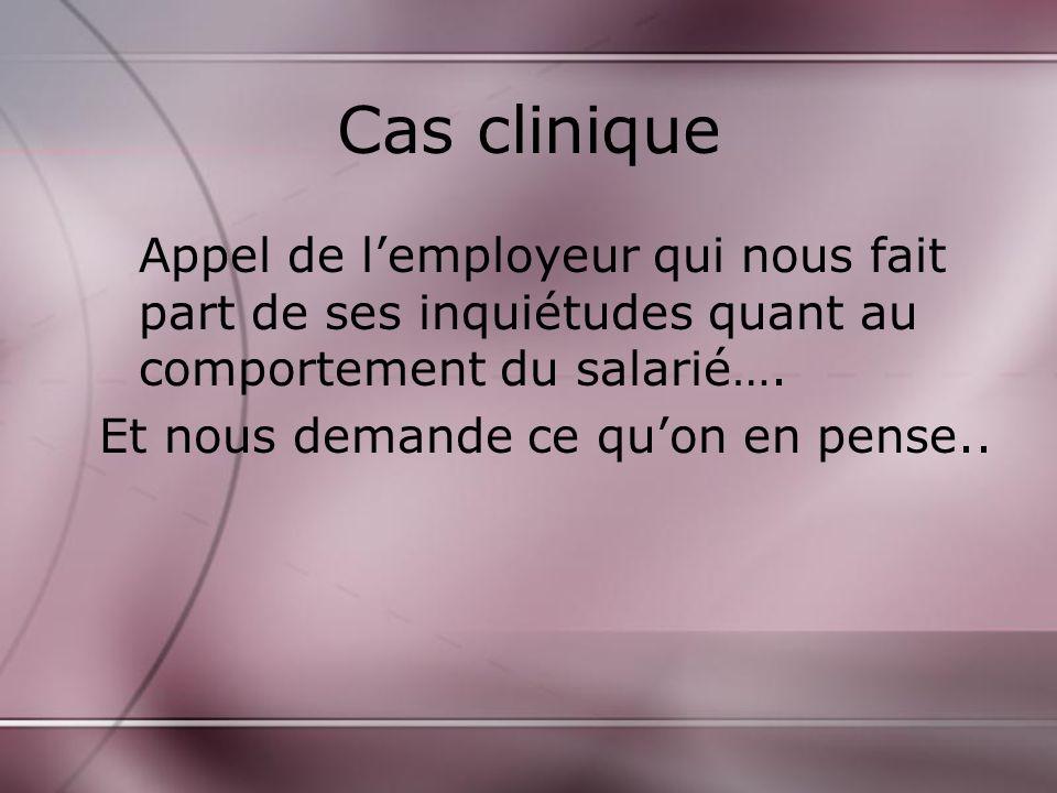 Cas clinique Appel de lemployeur qui nous fait part de ses inquiétudes quant au comportement du salarié….