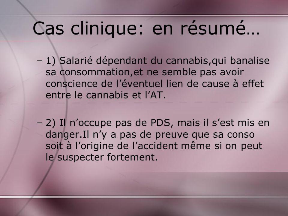 Cas clinique: en résumé… –1) Salarié dépendant du cannabis,qui banalise sa consommation,et ne semble pas avoir conscience de léventuel lien de cause à effet entre le cannabis et lAT.