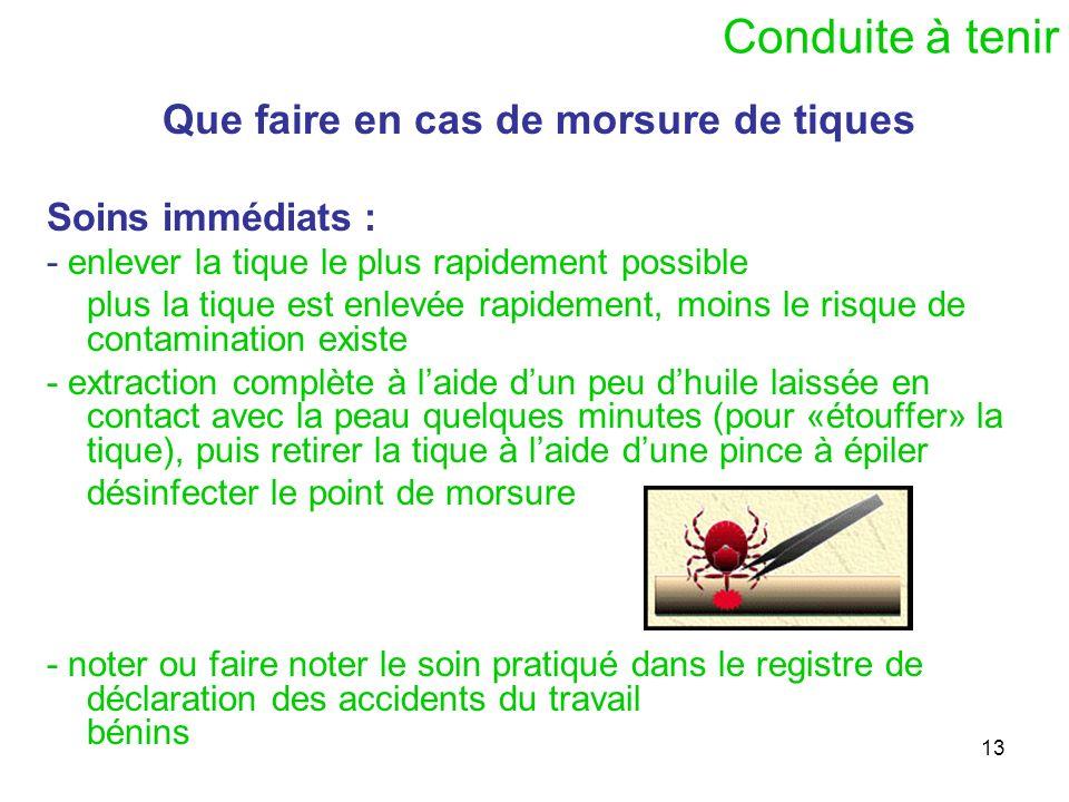 13 Conduite à tenir Que faire en cas de morsure de tiques Soins immédiats : - enlever la tique le plus rapidement possible plus la tique est enlevée r