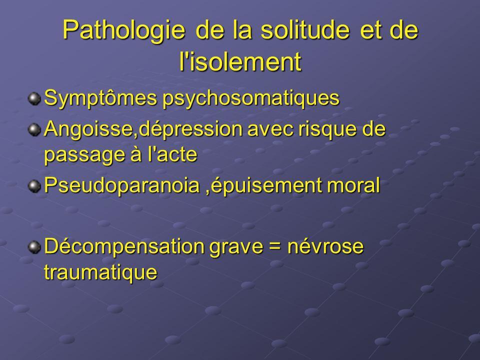 Pathologie de la solitude et de l'isolement Symptômes psychosomatiques Angoisse,dépression avec risque de passage à l'acte Pseudoparanoia,épuisement m