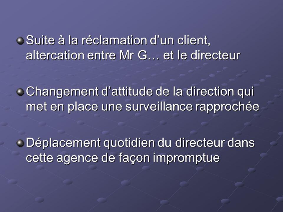 Suite à la réclamation dun client, altercation entre Mr G… et le directeur Changement dattitude de la direction qui met en place une surveillance rapp