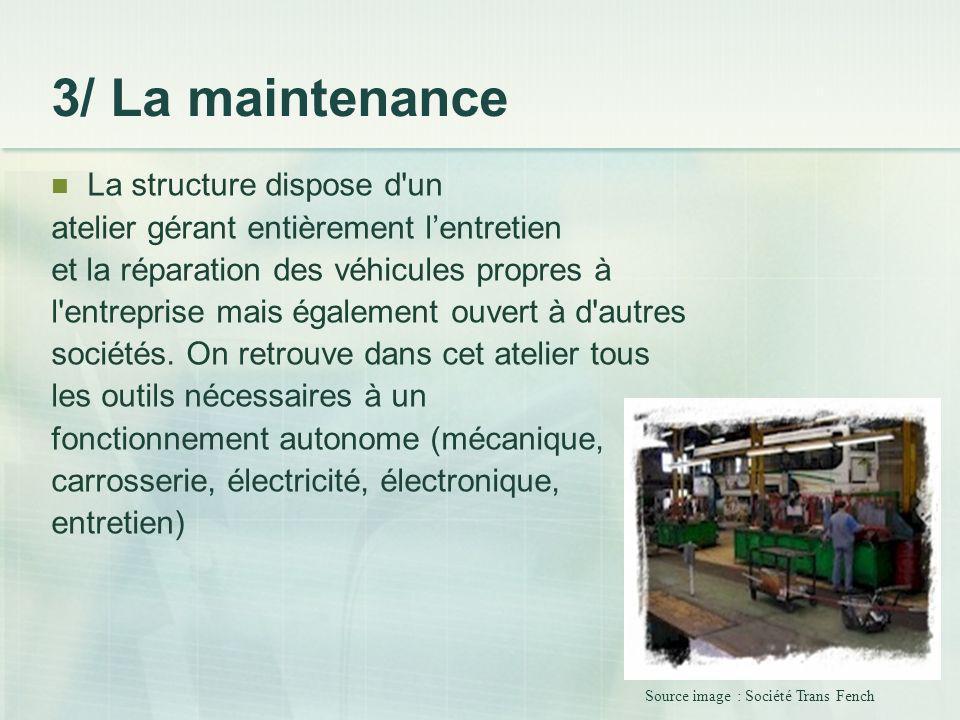 3/ La maintenance La structure dispose d'un atelier gérant entièrement lentretien et la réparation des véhicules propres à l'entreprise mais également