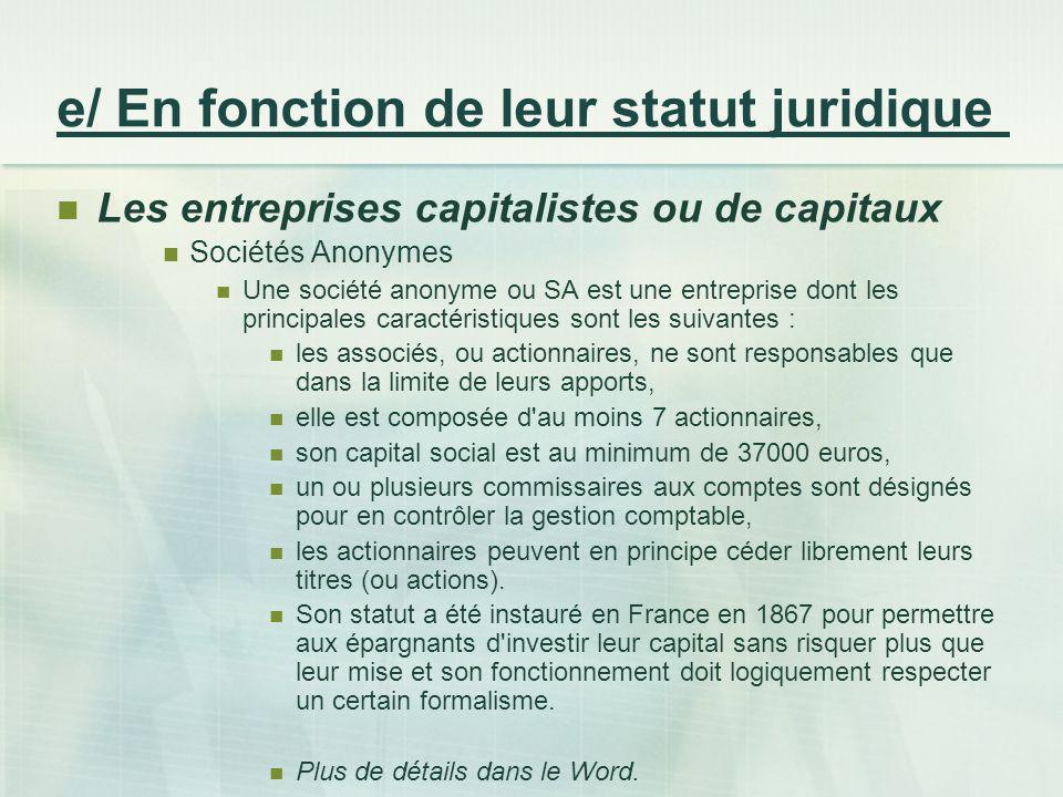 e/ En fonction de leur statut juridique Les entreprises capitalistes ou de capitaux Sociétés Anonymes Une société anonyme ou SA est une entreprise don