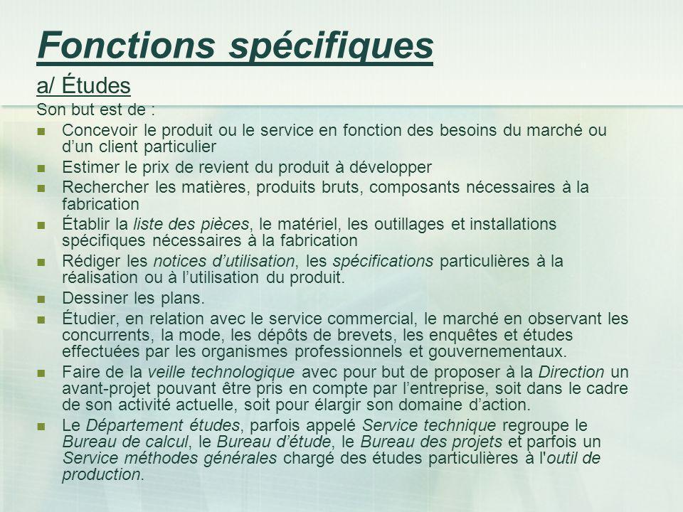 Fonctions spécifiques a/ Études Son but est de : Concevoir le produit ou le service en fonction des besoins du marché ou dun client particulier Estime
