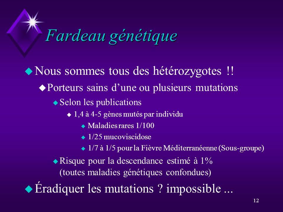 12 Fardeau génétique u Nous sommes tous des hétérozygotes !! u Porteurs sains dune ou plusieurs mutations u Selon les publications u 1,4 à 4-5 gènes m