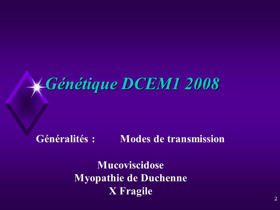 2 Génétique DCEM1 2008 Généralités :Modes de transmission Mucoviscidose Myopathie de Duchenne X Fragile