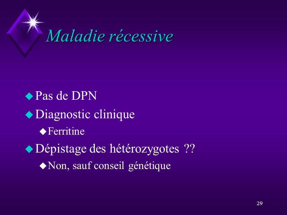 29 Maladie récessive u Pas de DPN u Diagnostic clinique u Ferritine u Dépistage des hétérozygotes ?? u Non, sauf conseil génétique