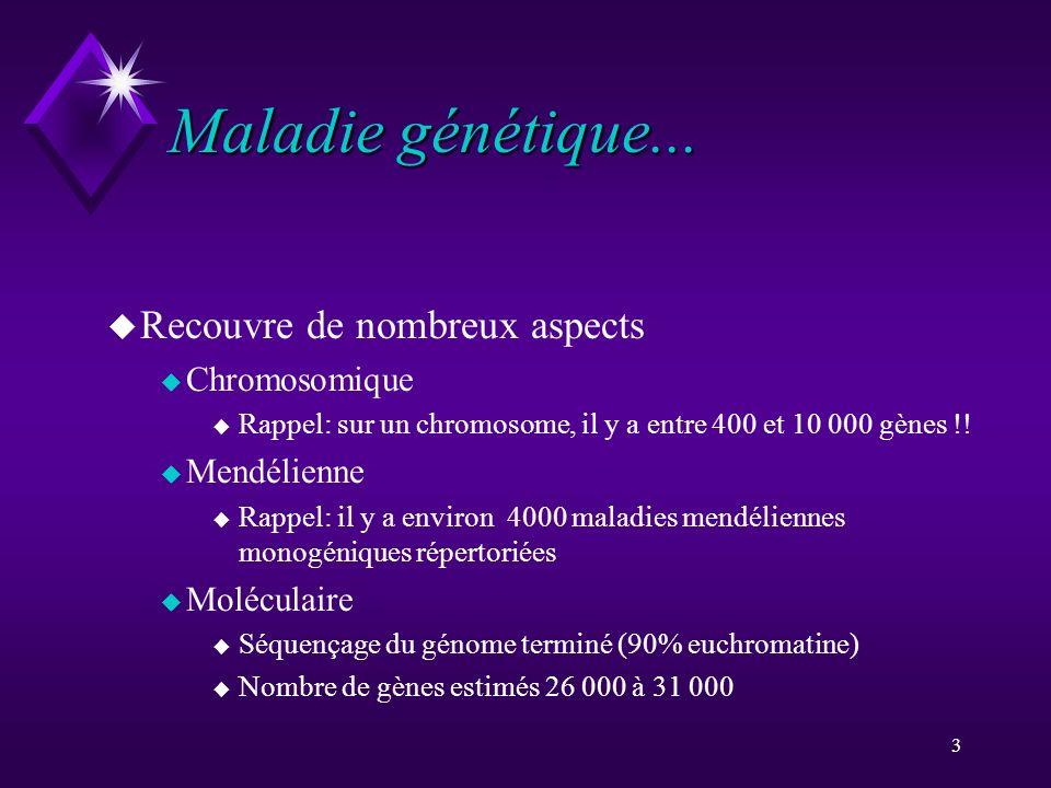 3 Maladie génétique... u Recouvre de nombreux aspects u Chromosomique u Rappel: sur un chromosome, il y a entre 400 et 10 000 gènes !! u Mendélienne u