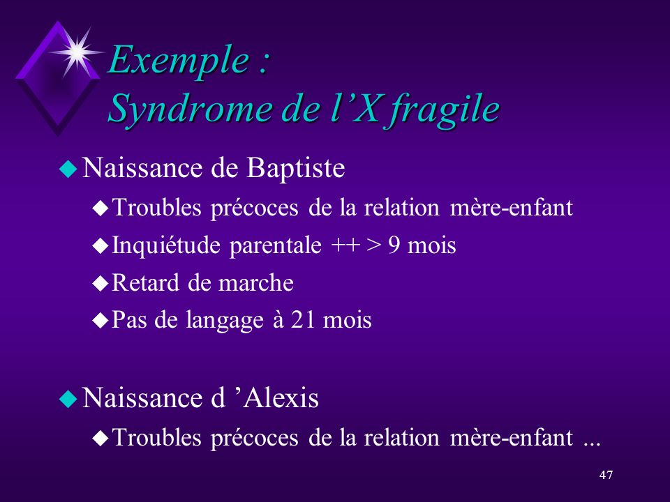 47 Exemple : Syndrome de lX fragile u Naissance de Baptiste u Troubles précoces de la relation mère-enfant u Inquiétude parentale ++ > 9 mois u Retard