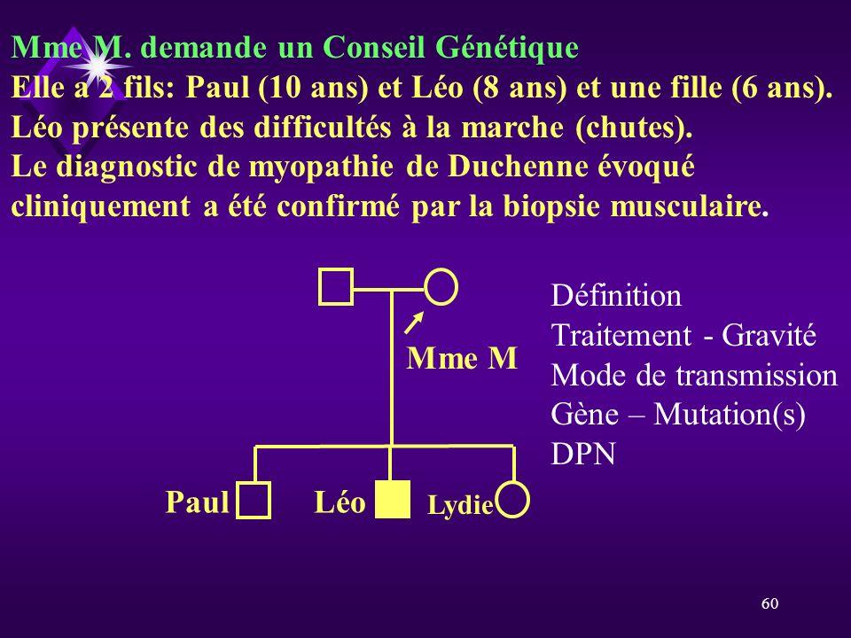 60 Mme M. demande un Conseil Génétique Elle a 2 fils: Paul (10 ans) et Léo (8 ans) et une fille (6 ans). Léo présente des difficultés à la marche (chu