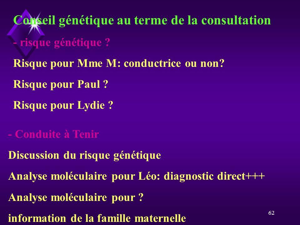 62 Conseil génétique au terme de la consultation - risque génétique ? Risque pour Mme M: conductrice ou non? Risque pour Paul ? Risque pour Lydie ? -